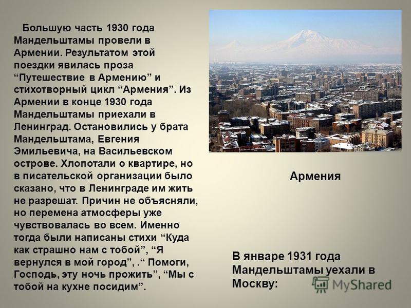 Большую часть 1930 года Мандельштамы провели в Армении. Результатом этой поездки явилась проза Путешествие в Армению и стихотворный цикл Армения. Из Армении в конце 1930 года Мандельштамы приехали в Ленинград. Остановились у брата Мандельштама, Евген