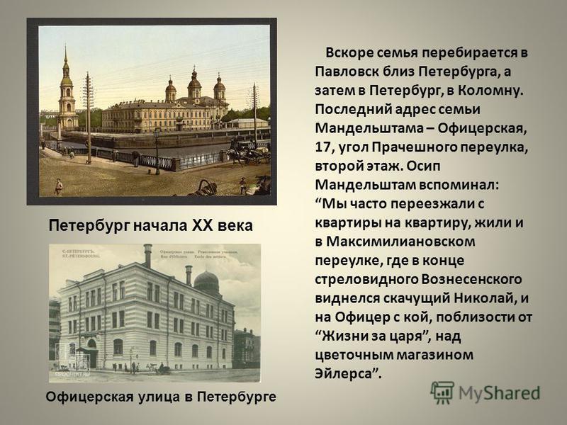 Вскоре семья перебирается в Павловск близ Петербурга, а затем в Петербург, в Коломну. Последний адрес семьи Мандельштама – Офицерская, 17, угол Прачешного переулка, второй этаж. Осип Мандельштам вспоминал: Мы часто переезжали с квартиры на квартиру,
