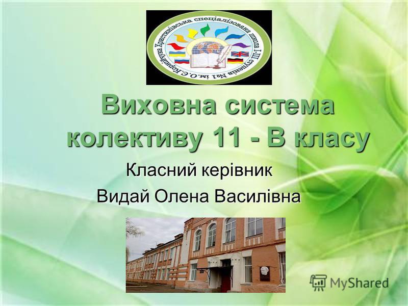 Виховна система колективу 11 - В класу Класний керівник Видай Олена Василівна