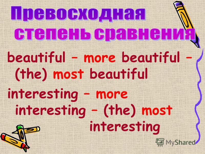 beautiful – more beautiful – (the) most beautiful interesting – more interesting – (the) most interesting