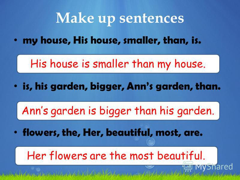 Make up sentences my house, His house, smaller, than, is. is, his garden, bigger, Anns garden, than. flowers, the, Her, beautiful, most, are. His house is smaller than my house. Anns garden is bigger than his garden. Her flowers are the most beautifu