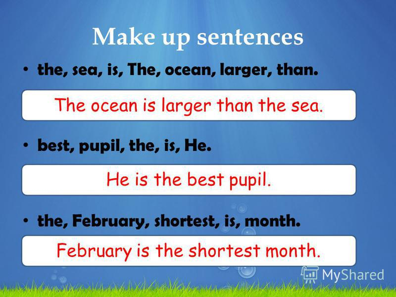 Make up sentences the, sea, is, The, ocean, larger, than. best, pupil, the, is, He. the, February, shortest, is, month. The ocean is larger than the sea. He is the best pupil. February is the shortest month.