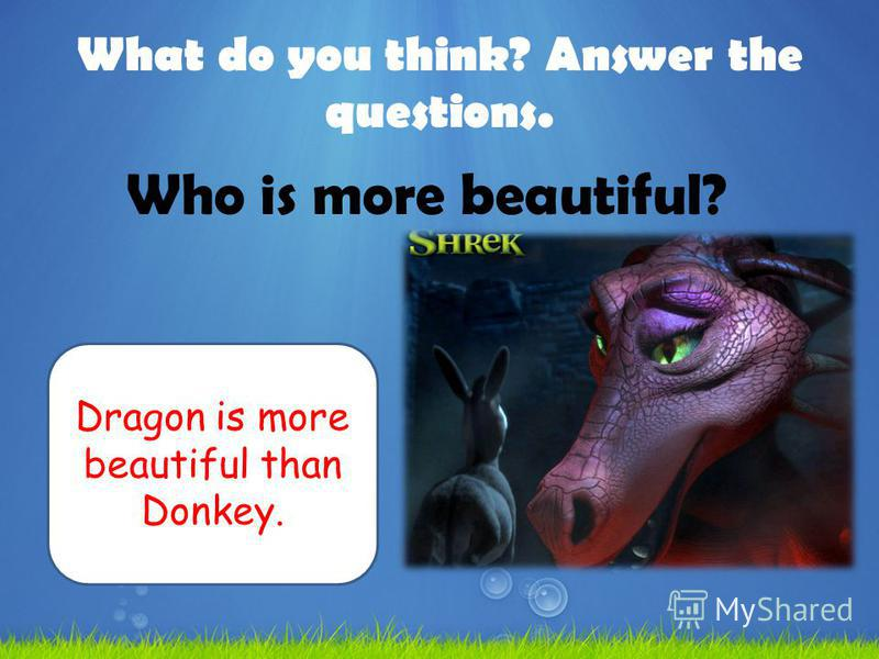 What do you think? Answer the questions. Who is more beautiful? Dragon is more beautiful than Donkey.