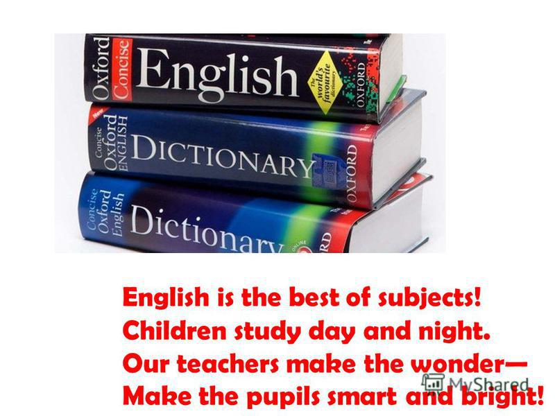 English is the best of subjects! Children study day and night. Our teachers make the wonder Make the pupils smart and bright!