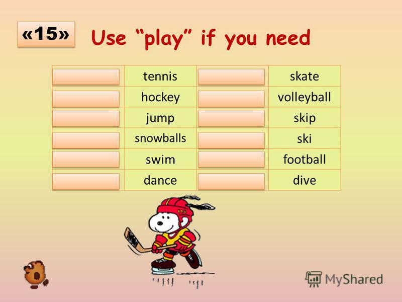 Use play if you need playtennis-skate playhockeyplayvolleyball -jump-skip play snowballs -ski -swimplayfootball -dance-dive «15»