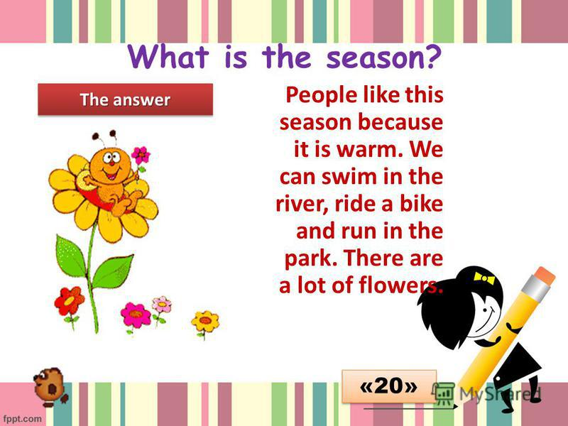 What is the season? People like this season because it is warm. We can swim in the river, ride a bike and run in the park. There are a lot of flowers. The answer «20»