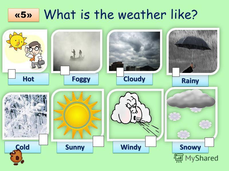 What is the weather like?HotHotFoggyFoggyCloudyCloudy RainyRainy ColdColdSunnySunnyWindyWindySnowySnowy «5»«5» «5»«5»