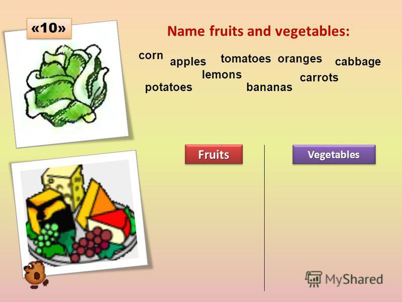 Name fruits and vegetables: corn apples tomatoesoranges cabbage potatoes lemons bananas carrots FruitsFruitsVegetablesVegetables «10»