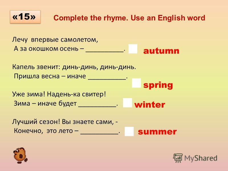 Лечу впервые самолетом, А за окошком осень – __________. Капель звенит: динь-динь, динь-динь. Пришла весна – иначе __________. Уже зима! Надень-ка свитер! Зима – иначе будет __________. Лучший сезон! Вы знаете сами, - Конечно, это лето – __________.