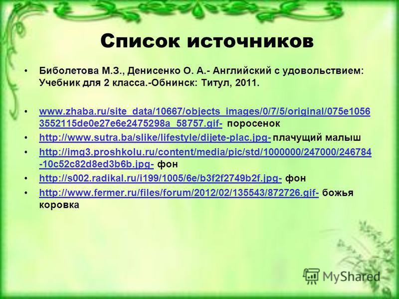 Список источников Биболетова М.З., Денисенко О. А.- Английский с удовольствием: Учебник для 2 класса.-Обнинск: Титул, 2011. www.zhaba.ru/site_data/10667/objects_images/0/7/5/original/075e1056 3552115de0e27e6e2475298a_58757.gif- поросенокwww.zhaba.ru/