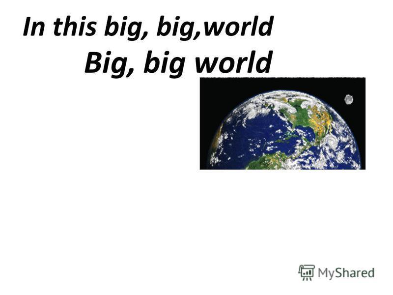 In this big, big,world Big, big world