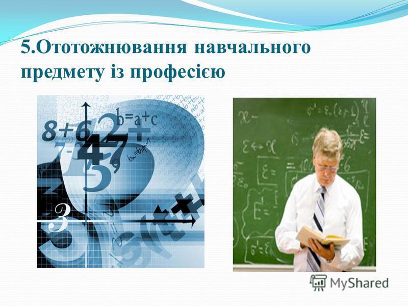 5.Ототожнювання навчального предмету із професією