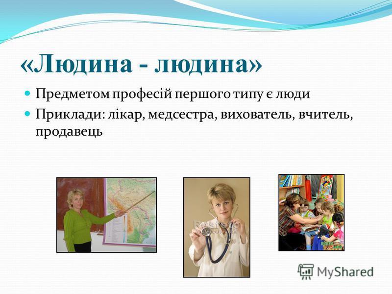 «Людина - людина» Предметом професій першого типу є люди Приклади: лікар, медсестра, вихователь, вчитель, продавець