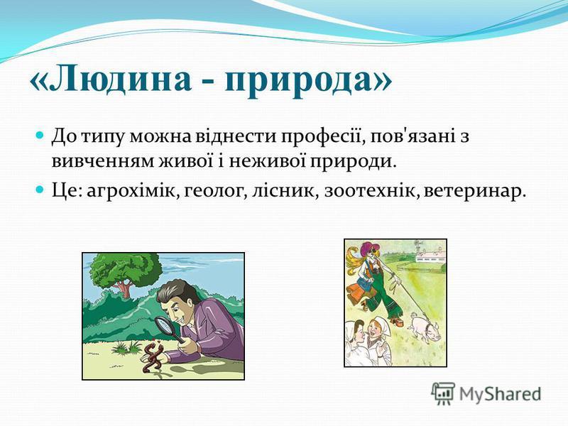 «Людина - природа» До типу можна віднести професії, пов'язані з вивченням живої і неживої природи. Це: агрохімік, геолог, лісник, зоотехнік, ветеринар.