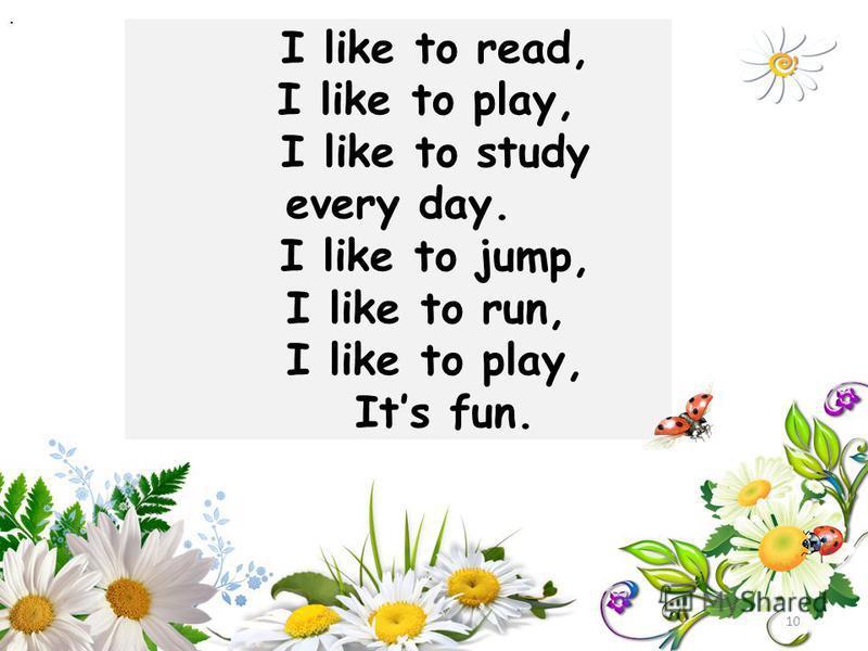 I like to read, I like to play, I like to study every day. I like to jump, I like to run, I like to play, Its fun. 10.
