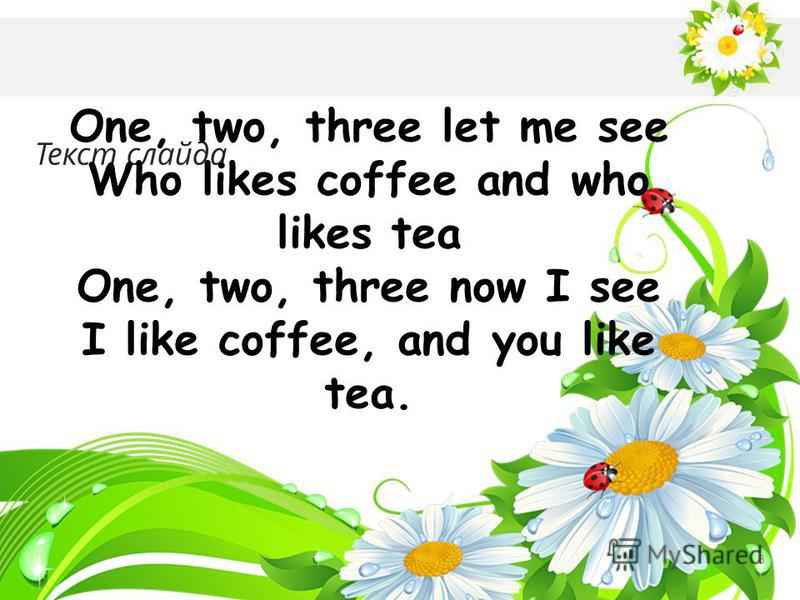 Текст слайда 3 One, two, three let me see Who likes coffee and who likes tea One, two, three now I see I like coffee, and you like tea.