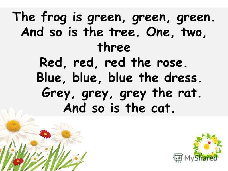 The frog is green, green, green. And so is the tree. One, two, three Red, red, red the rose. Blue, blue, blue the dress. Grey, grey, grey the rat. And so is the cat. 4