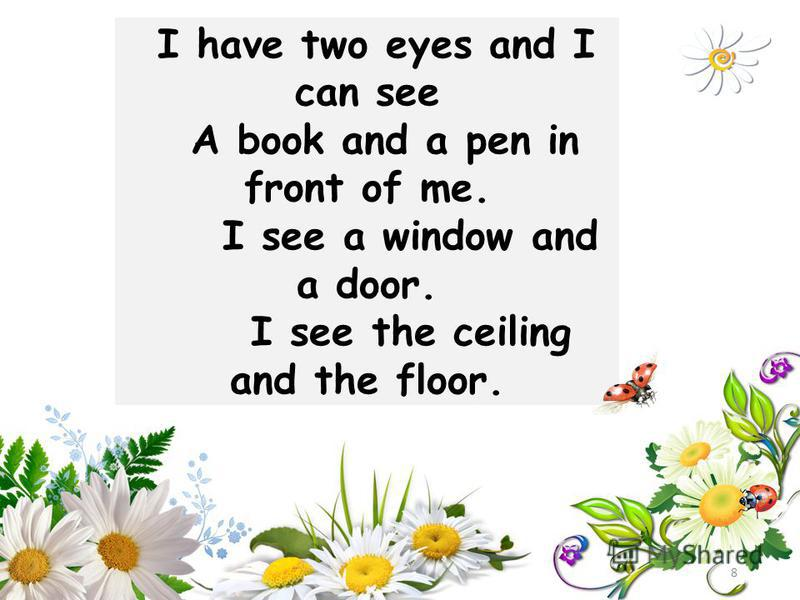I have two eyes and I can see A book and a pen in front of me. I see a window and a door. I see the ceiling and the floor. 8