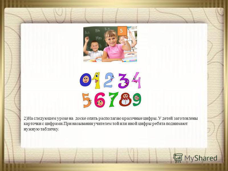 5 2)На следующем уроке на доске опять располагаю красочные цифры. У детей заготовлены карточки с цифрами.При назывании учителем той или иной цифры ребята поднимают нужную табличку.