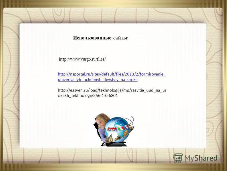 Использованные сайты: http://www.yurg6.ru/files / http://nsportal.ru/sites/default/files/2013/2/formirovanie_ universalnyh_uchebnyh_deystviy_na_uroke http://easyen.ru/load/tekhnologija/mp/razvitie_uud_na_ur okakh_tekhnologii/356-1-0-6801