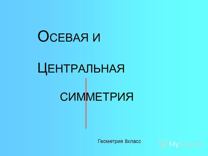 О СЕВАЯ И Ц ЕНТРАЛЬНАЯ СИММЕТРИЯ Геометрия 8 класс