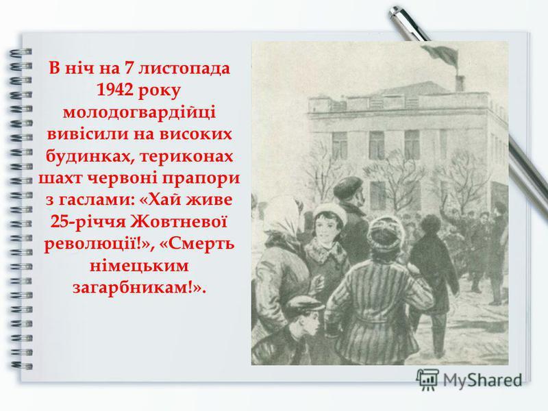 В ніч на 7 листопада 1942 року молодогвардійці вивісили на високих будинках, териконах шахт червоні прапори з гаслами: «Хай живе 25-річчя Жовтневої революції!», «Смерть німецьким загарбникам!».