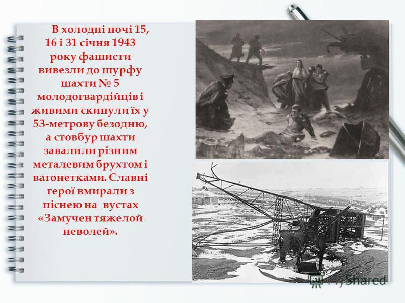 В холодні ночі 15, 16 і 31 січня 1943 року фашисти вивезли до шурфу шахти 5 молодогвардійців і живими скинули їх у 53-метрову безодню, а стовбур шахти завалили різним металевим брухтом і вагонетками. Славні герої вмирали з піснею на вустах «Замучен