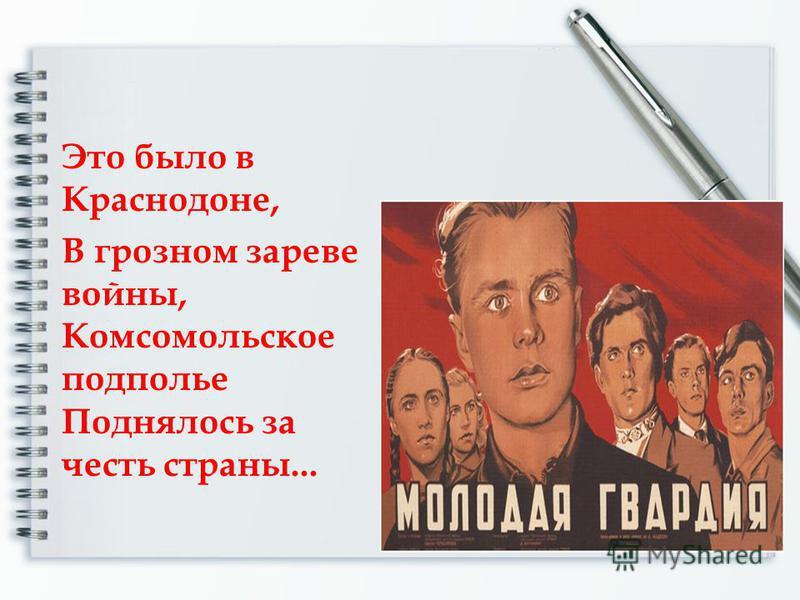 Это было в Краснодоне, В грозном зареве войны, Комсомольское подполье Поднялось за честь страны...