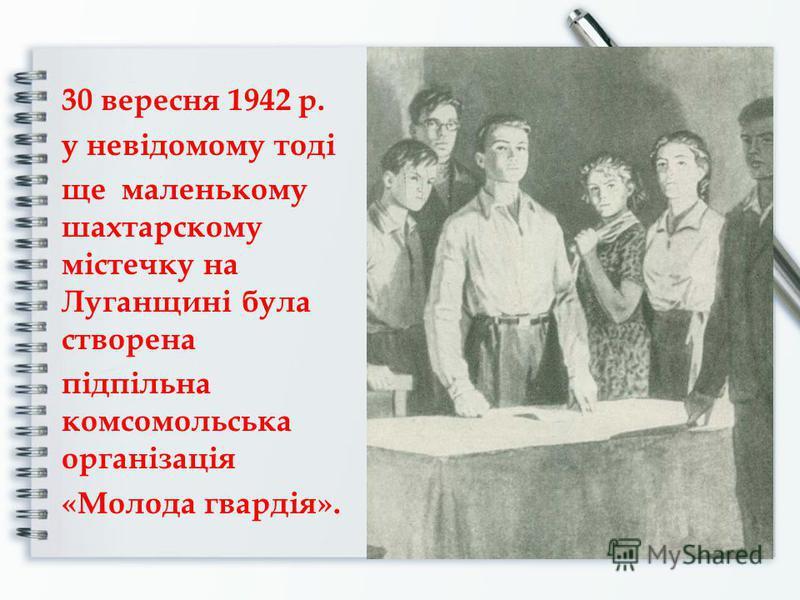 30 вересня 1942 р. у невідомому тоді ще маленькому шахтарскому містечку на Луганщині була створена підпільна комсомольська організація «Молода гвардія».