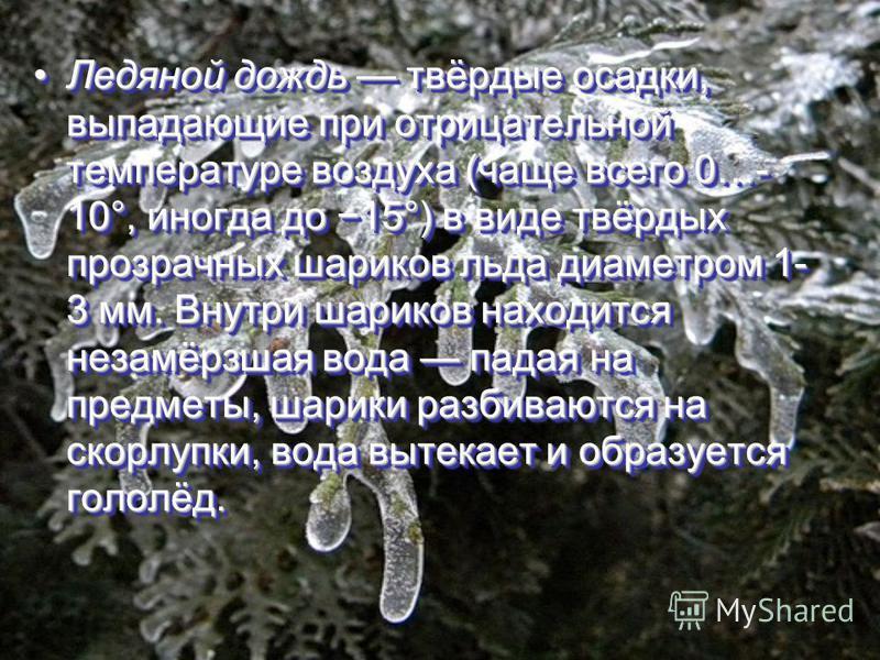 Ледяной дождь твёрдые осадки, выпадающие при отрицательной температуре воздуха (чаще всего 0…- 10°, иногда до 15°) в виде твёрдых прозрачных шариков льда диаметром 1- 3 мм. Внутри шариков находится незамёрзшая вода падая на предметы, шарики разбивают