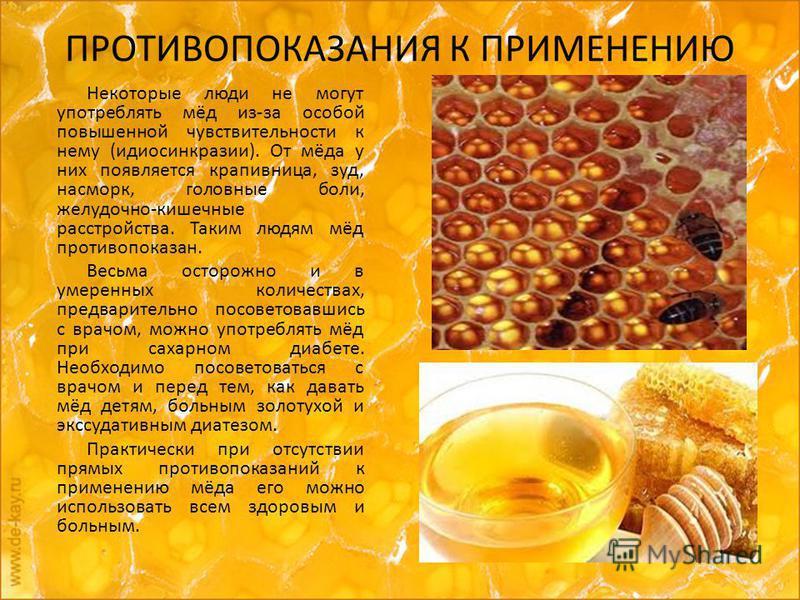 ПРОТИВОПОКАЗАНИЯ К ПРИМЕНЕНИЮ Некоторые люди не могут употреблять мёд из-за особой повышенной чувствительности к нему (идиосинкразии). От мёда у них появляется крапивница, зуд, насморк, головные боли, желудочно-кишечные расстройства. Таким людям мёд