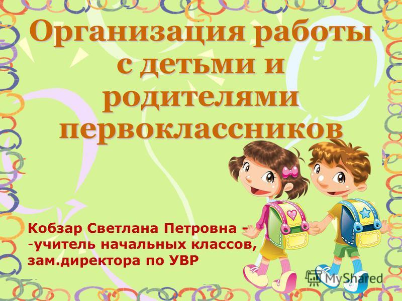 Организация работы с детьми и родителями первоклассников Кобзар Светлана Петровна - -учитель начальных классов, зам.директора по УВР