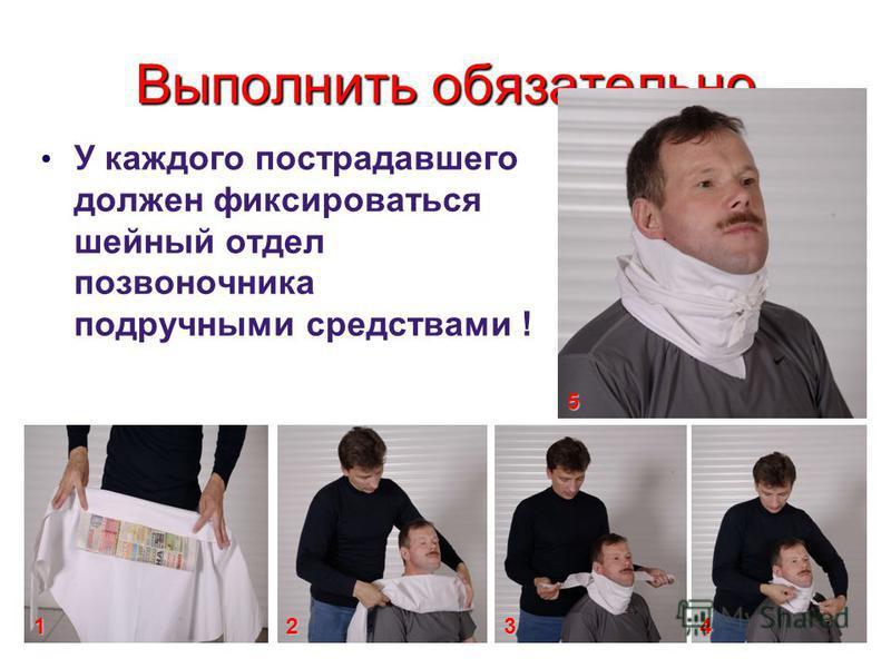 Выполнить обязательно У каждого пострадавшего должен фиксироваться шейный отдел позвоночника подручными средствами ! 4321 5