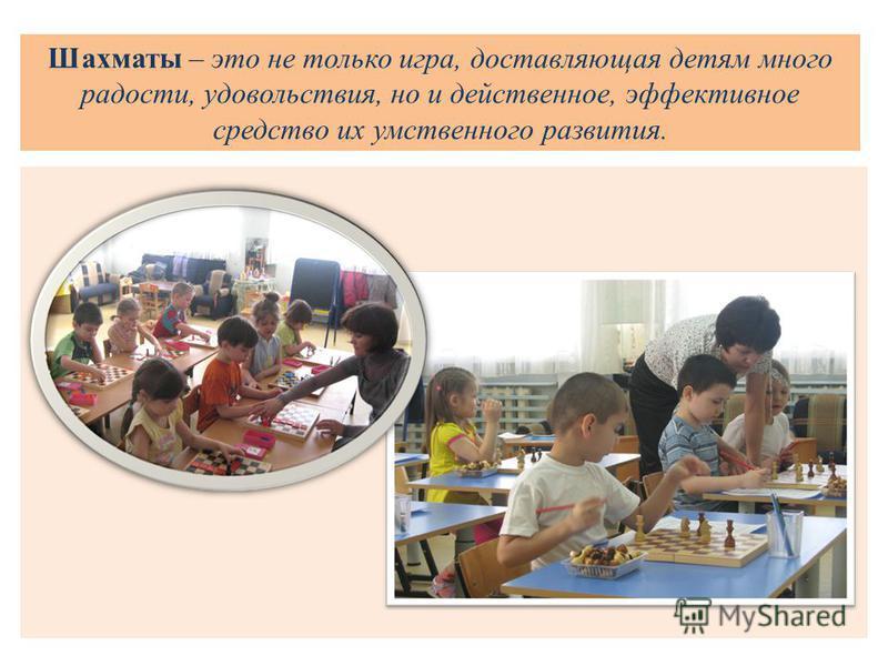 Шахматы – это не только игра, доставляющая детям много радости, удовольствия, но и действенное, эффективное средство их умственного развития.