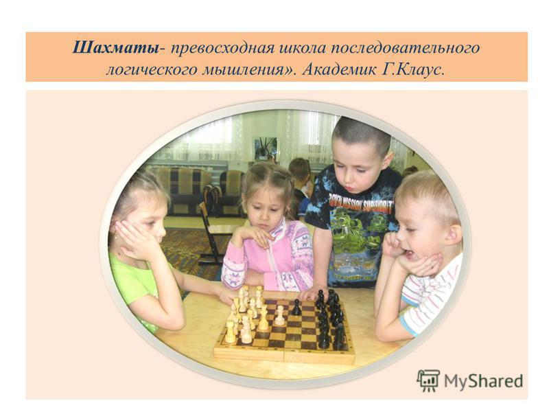 Шахматы- превосходная школа последовательного логического мышления». Академик Г.Клаус.