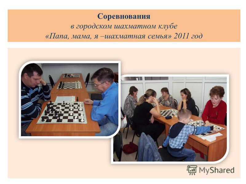 Соревнования в городском шахматном клубе «Папа, мама, я –шахматная семья» 2011 год