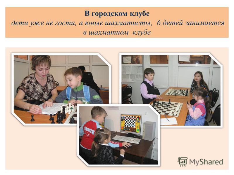 В городском клубе дети уже не гости, а юные шахматисты, 6 детей занимается в шахматном клубе