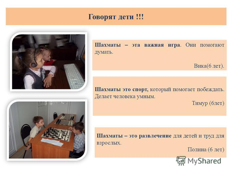 Шахматы – эта важная игра. Они помогают думать. Вика(6 лет). Шахматы это спорт, который помогает побеждать. Делает человека умным. Тимур (6 лет) Шахматы – это развлечение для детей и труд для взрослых. Полина (6 лет) Говорят дети !!!