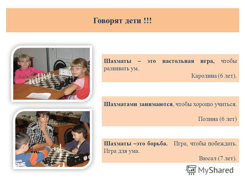 Шахматы – это настольная игра, чтобы развивать ум. Каролина (6 лет). Шахматы –это борьба. Игра, чтобы побеждать. Игра для ума. Вюсал (7 лет). Шахматами занимаются, чтобы хорошо учиться. Полина (6 лет) Говорят дети !!!