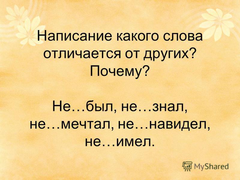 Написание какого слова отличается от других? Почему? Не…был, не…знал, не…мечтал, не…навидел, не…имел.
