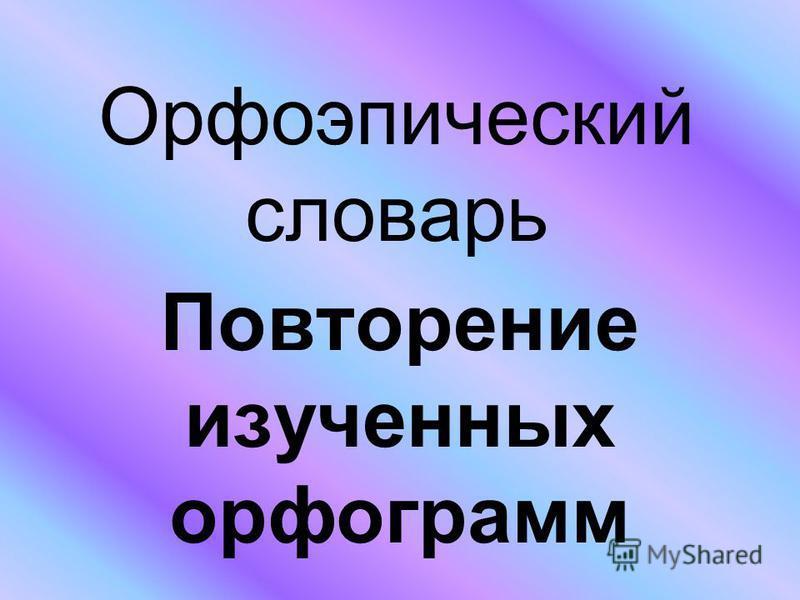 Орфоэпический словарь Повторение изученных орфограмм