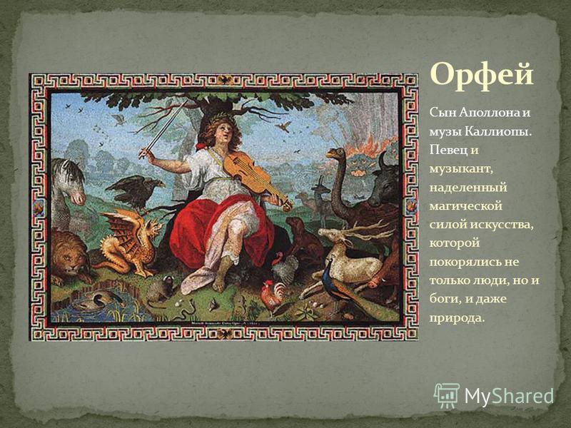 Сын Аполлона и музы Каллиопы. Певец и музыкант, наделенный магической силой искусства, которой покорялись не только люди, но и боги, и даже природа.