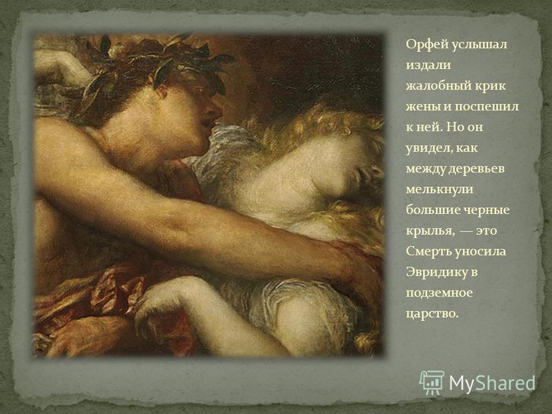 Орфей услышал издали жалобный крик жены и поспешил к ней. Но он увидел, как между деревьев мелькнули большие черные крылья, это Смерть уносила Эвридику в подземное царство.