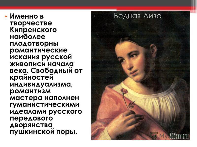 Именно в творчестве Кипренского наиболее плодотворны романтические искания русской живописи начала века. Свободный от крайностей индивидуализма, романтизм мастера наполнен гуманистическими идеалами русского передового дворянства пушкинской поры. Бедн