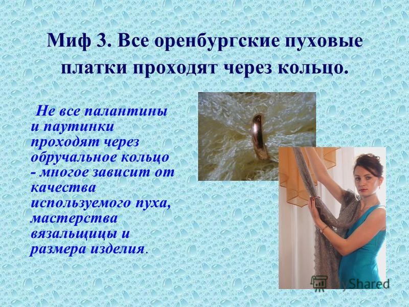 Миф 3. Все оренбургские пуховые платки проходят через кольцо. Не все палантины и паутинки проходят через обручальное кольцо - многое зависит от качества используемого пуха, мастерства вязальщицы и размера изделия.
