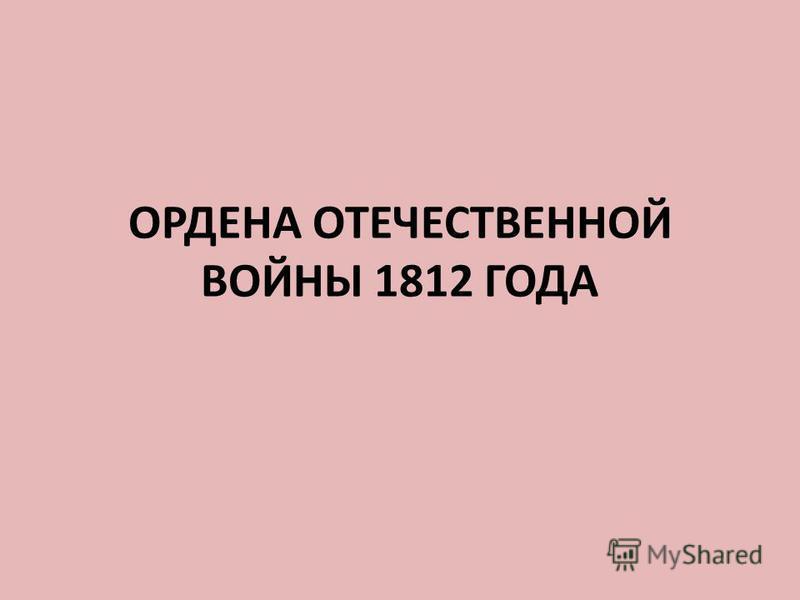 ОРДЕНА ОТЕЧЕСТВЕННОЙ ВОЙНЫ 1812 ГОДА