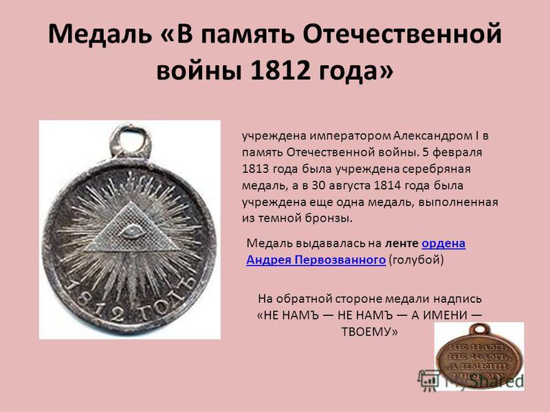 Медаль «В память Отечественной войны 1812 года» учреждена императором Александром I в память Отечественной войны. 5 февраля 1813 года была учреждена серебряная медаль, а в 30 августа 1814 года была учреждена еще одна медаль, выполненная из темной бро