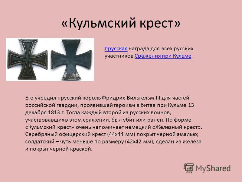 «Кульмский крест» прусская награда для всех русских участников Сражения при Кульме.Сражения при Кульме Его учредил прусский король Фридрих-Вильгельм III для частей российской гвардии, проявившей героизм в битве при Кульме 13 декабря 1813 г. Тогда каж