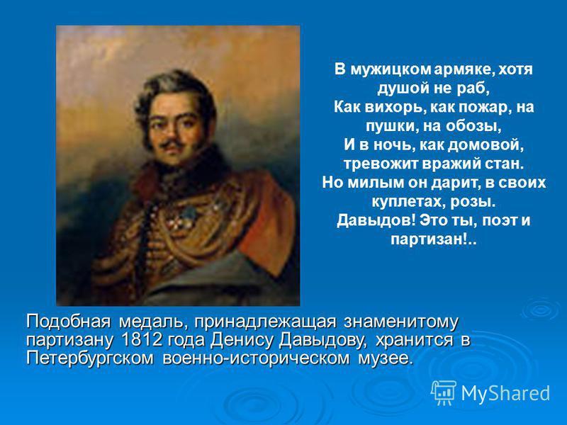 Подобная медаль, принадлежащая знаменитому партизану 1812 года Денису Давыдову, хранится в Петербургском военно-историческом музее. В мужицком армяке, хотя душой не раб, Как вихорь, как пожар, на пушки, на обозы, И в ночь, как домовой, тревожит вражи