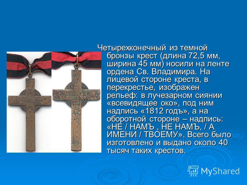 Четырехконечный из темной бронзы крест (длина 72,5 мм, ширина 45 мм) носили на ленте ордена Св. Владимира. На лицевой стороне креста, в перекрестье, изображен рельеф: в лучезарном сиянии «всевидящее око», под ним надпись «1812 годъ», а на оборотной с